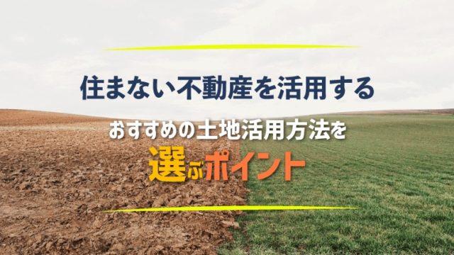 住まない不動産を活用する!おすすめの土地活用方法を選ぶポイント