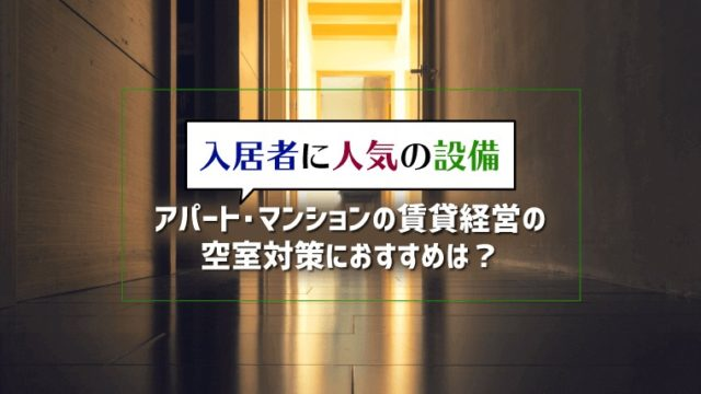 入居者に人気の設備|アパート・マンションの賃貸経営の空室対策におすすめは?