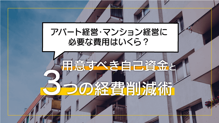 アパート経営・マンション経営に必要な費用はいくら?用意すべき自己資金と3つの経費削減術